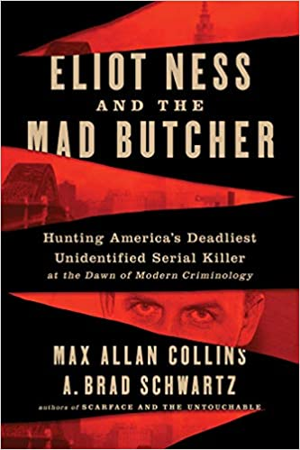 Eliot Ness and the Mad Butcher: Hunting America's Deadliest Unknown Serial Killer at the Dawn of Modern Criminology