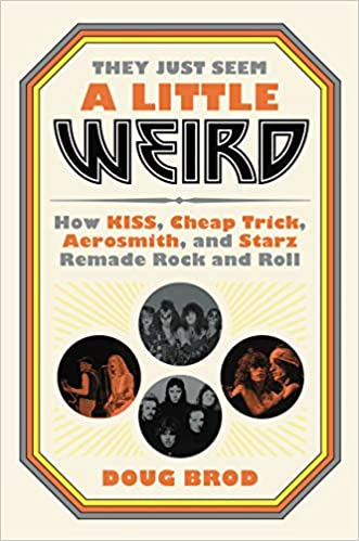 Book Cover: They Just Seem a Little Weird: How KISS, Cheap Trick, Aerosmith, and Starz Remade Rock and Roll