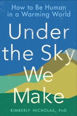 Book Cover: Under the Sky We Make: How to Be Human in a Warming World