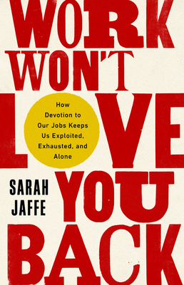Book Cover: Work Won't Love You Back: How Devotion to Our Jobs Keeps Us Exploited, Exhausted, and Alone