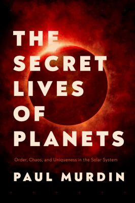 Book Cover: The Secret Lives of Planets: Order, Chaos, and Uniqueness in the Solar System