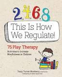 Book Cover: 2, 4, 6, 8 This Is How We Regulate : 75 Play Therapy Activities to Increase Mindfulness in Children